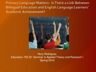 Nury  Rodriguez Education 702.22: Seminar in Applied Theory and Research I Spring 2010