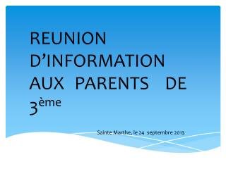 REUNION 	D'INFORMATION 	AUX 	PARENTS 	DE 	3 ème Sainte Marthe, le 24  septembre 2013