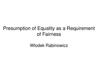 Presumption of Equality as a Requirement of Fairness Wlodek Rabinowicz