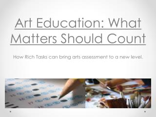 Art Education: What Matters Should Count How Rich Tasks can bring arts assessment to a new level.