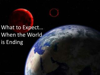 What to Expect…  When the World  is Ending