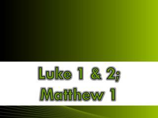 Luke 1  &  2;  Matthew  1