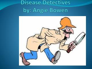 Disease Detectives by : Angie Bowen