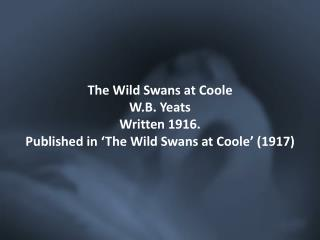 The Wild Swans at  Coole W.B. Yeats Written 1916. Published in 'The Wild Swans at  Coole ' (1917)