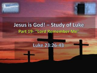"Jesus is God! – Study of Luke Part  19- ""Lord Remember Me"""