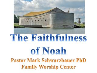 The Faithfulness of Noah Pastor Mark Schwarzbauer PhD Family Worship  Center