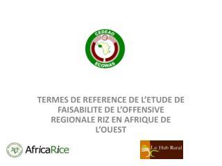 TERMES DE REFERENCE DE L'ETUDE DE FAISABILITE DE L'OFFENSIVE REGIONALE RIZ EN AFRIQUE DE L'OUEST