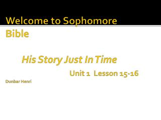 Welcome  to Sophomore Bible His  Story Just In Time  Unit  1  Lesson  15-16 Dunbar Henri