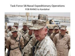 Task Force  58:Naval  Expeditionary Operations FOB RHINO to Kandahar