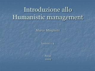 Introduzione allo Humanistic management Marco  Minghetti Lezioni  1-4 Pavia   2009