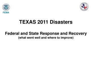 TEXAS 2011 Disasters Federal and State Response and Recovery (what went well and where to improve)