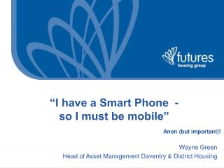 """I have a Smart Phone  -  so I must be mobile"" Anon (but important)!"
