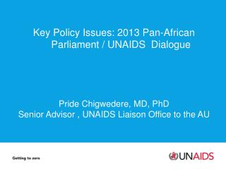 Key  Policy  Issues:  2013 Pan-African  Parliament / UNAIDS   Dialogue Pride  Chigwedere , MD, PhD
