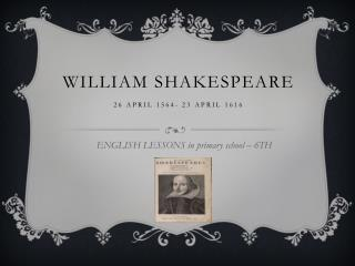 William Shakespeare 26  April 1564-  23  April  1616