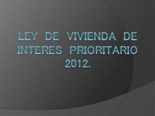 LEY  DE   VIVIENDA   DE  INTERES   PRIORITARIO  2012.
