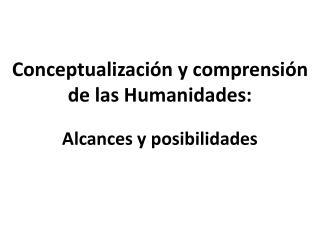 Conceptualización y comprensión de las Humanidades: Alcances  y posibilidades