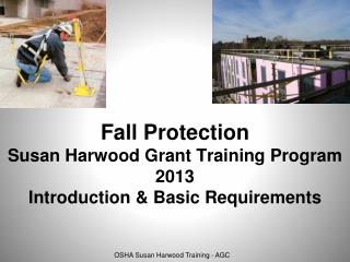 Fall Protection Susan Harwood Grant Training Program 2013 Introduction & Basic Requirements
