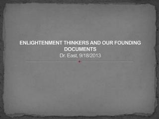 Enlightenment Thinkers and Our founding Documents Dr. East, 9/18/2013