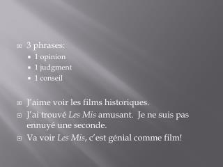 3 phrases: 1 opinion 1 judgment 1  conseil J'aime voir  les films  historiques .
