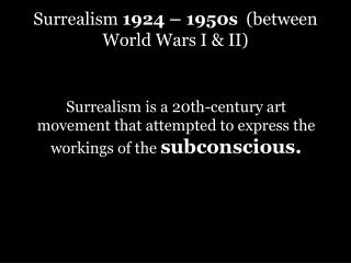 Surrealism  1924 – 1950s   (between World Wars I & II)