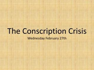 The Conscription Crisis Wednesday February 27th