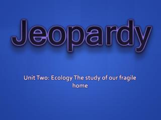 Unit Two: Ecology The study of our fragile home
