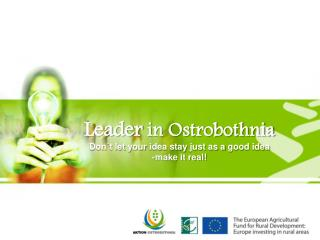 Leader  in  Ostrobothnia Don´t let  your  idea stay  just as a  good idea -make it real!