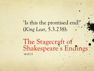 'Is this the promised end?'  ( King Lear , 5.3.238):  The Stagecraft of Shakespeare's Endings