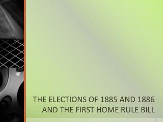 THE ELECTIONS OF 1885 AND 1886 AND THE FIRST HOME RULE BILL