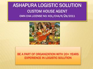 ASHAPURA LOGISTIC SOLUTION Custom House Agent Own CHA License No: KDL/CHA/R/ 2 8 /2011