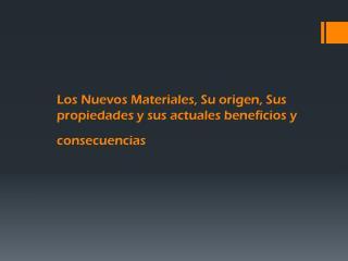 Los Nuevos Materiales, Su origen, Sus propiedades y sus actuales beneficios y consecuencias