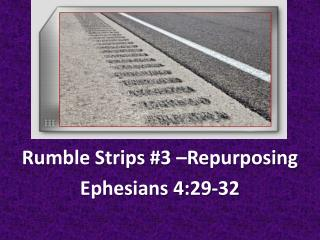 Rumble Strips  #3 –Repurposing Ephesians  4:29-32