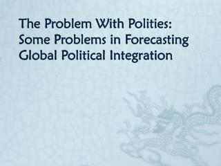 The Problem With Polities: Some Problems in Forecasting Global Political Integration