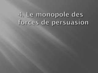 4. Le monopole des forces de persuasion