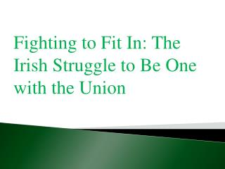 Fighting to Fit In: The Irish Struggle to Be One with the Union