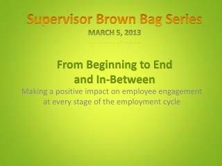 Supervisor Brown Bag Series March 5, 2013 From Beginning to End and In-Between