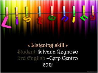 « Listening skill » Student :  Silvana  Reynoso 3rd English  – Cerp  Centro 2012