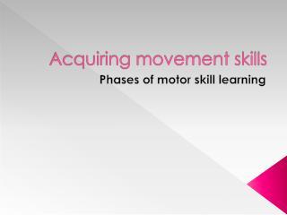 Acquiring movement skills