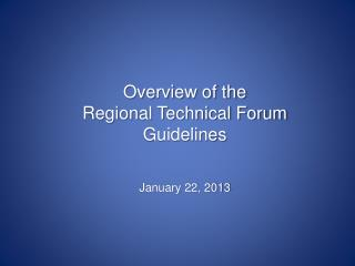 Overview of the Regional Technical Forum Guidelines January 22, 2013