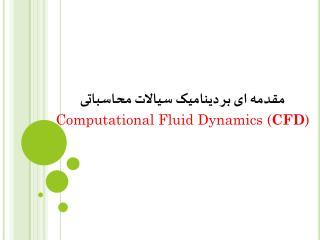 مقدمه ای بر دینامیک سیالات محاسباتی Computational Fluid Dynamics ( CFD )