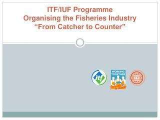 "ITF/IUF Programme  Organising the Fisheries Industry ""From Catcher to Counter"""