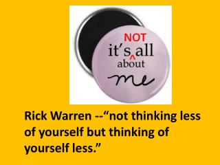 "Rick Warren --""not thinking less of yourself but thinking of yourself less."""