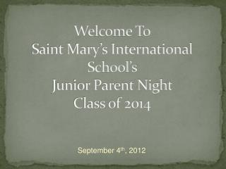 Welcome To Saint Mary's International School's  Junior Parent Night  Class of 2014
