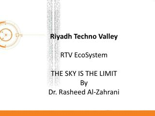 Riyadh Techno Valley RTV EcoSystem THE SKY IS THE LIMIT By Dr. Rasheed Al-Zahrani