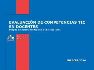 EVALUACIÓN DE COMPETENCIAS TIC EN DOCENTES  Dirigido al Coordinador Regional de Enlaces (CRE)