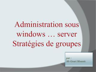 Administration sous  windows  …  server Stratégies de groupes