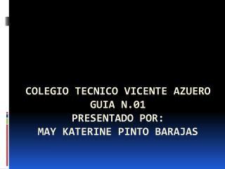 COLEGIO TECNICO VICENTE AZUERO GUIA N.01 PRESENTADO POR:  MAY KATERINE PINTO BARAJAS