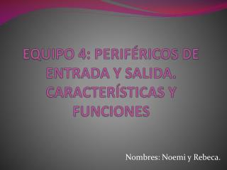 EQUIPO 4: PERIFÉRICOS DE ENTRADA Y SALIDA. CARACTERÍSTICAS Y FUNCIONES