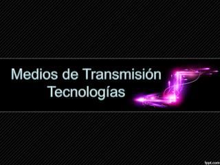 Medios de Transmisión Tecnologías
