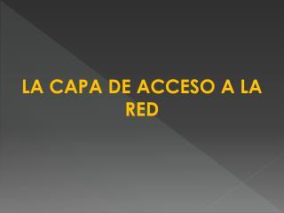 LA  CAPA DE ACCESO A LA RED